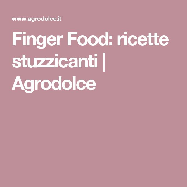 Finger Food: ricette stuzzicanti | Agrodolce
