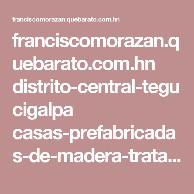 franciscomorazan.quebarato.com.hn distrito-central-tegucigalpa casas-prefabricadas-de-madera-tratada__6268F6.html