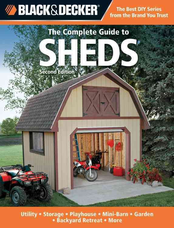 The Complete Guide To Sheds: Utility, Storage, Playhouse, Mini Barn,