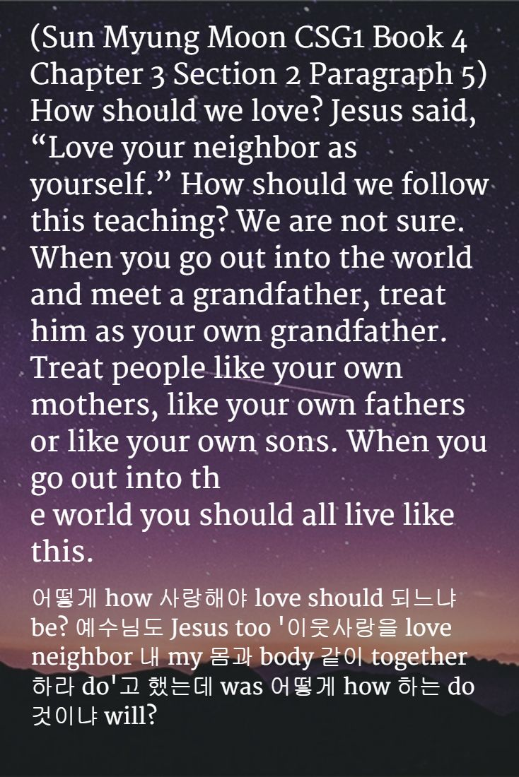 """(Sun Myung Moon CSG1 Book 4 Chapter 3 Section 2 Paragraph 5) How should we love? Jesus said, """"Love your neighbor as yourself."""" How should we follow this teaching? We are not sure. When you go out into the world and meet a grandfather, treat him as your own grandfather. Treat people like your own mothers, like your own fathers or like your own sons. When you go out into the world you should all live like this.  #sunmyungmoon"""