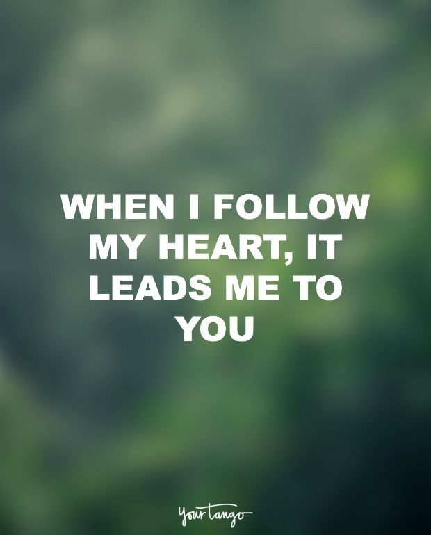 """When I follow my heart, it leads me to you."""