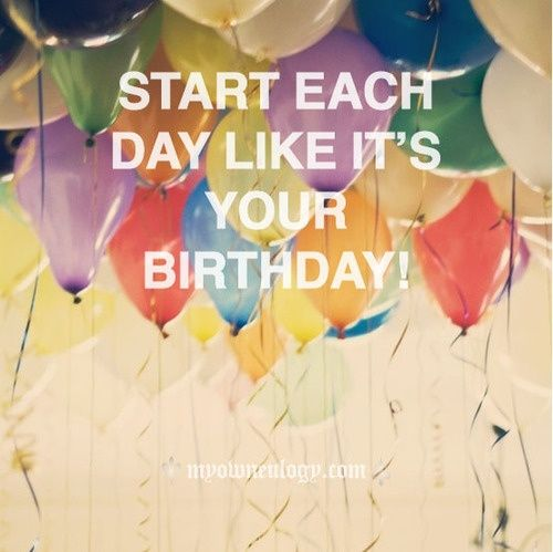 Start each day like it's you birthday! | Inspirational Quotes IMG
