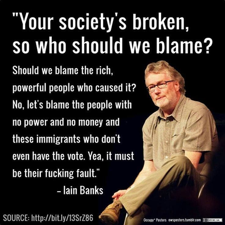 """""""Your society's broken, so who should we blame? Should we blame the rich, powerful people who caused it? No, let's blame the people with no power and no money and these immigrants who don't even have the vote. Yea, it must be their fucking fault."""" ~ Iain Banks [follow this link for a short video and analysis of how the use of the term """"illegal"""" to describe immigrants is often racially coded: http://www.thesociologicalcinema.com/1/post/2010/12/drop-the-i-word.html]"""