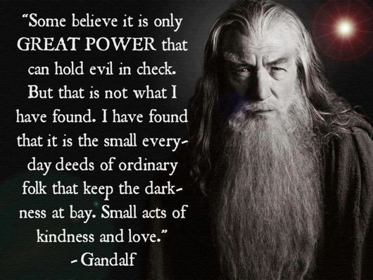 Evil is kept in check by small deeds of kindness and love - J.R.R. Tolkien