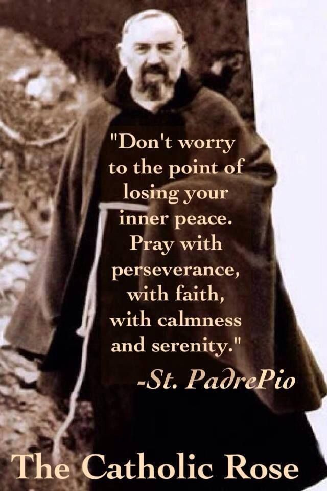 """""""Don't worry to the point of losing your inner peace..."""" --St. Padre Pio"""