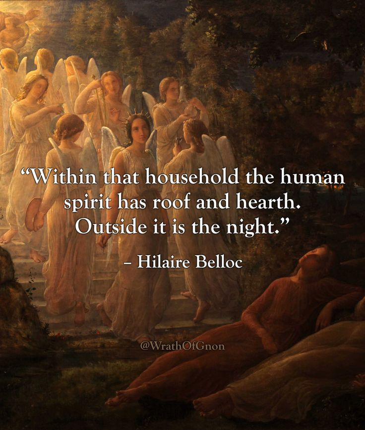 """""""Within that household the human spirit has roof and hearth.  Outside it is the night."""" – Hilaire Belloc on the Catholic Church."""