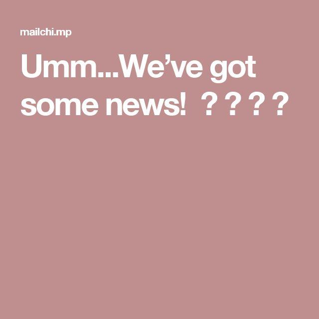 Umm...We've got some news! 😊😊😊😊