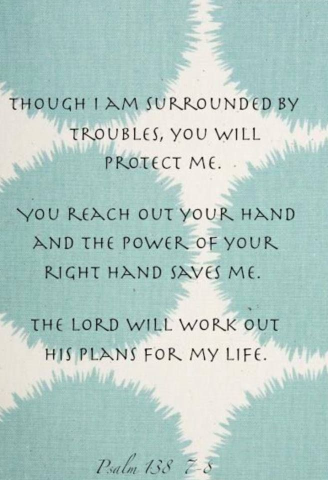 Though I walk in the midst of trouble, thou wilt revive me: thou shalt stretch forth thine hand against the wrath of mine enemies, and thy right hand shall save me. The Lord will perfect that which concerneth me: thy mercy, O Lord, endureth for ever: forsake not the works of thine own hands. Psalms 138:7-8 KJV