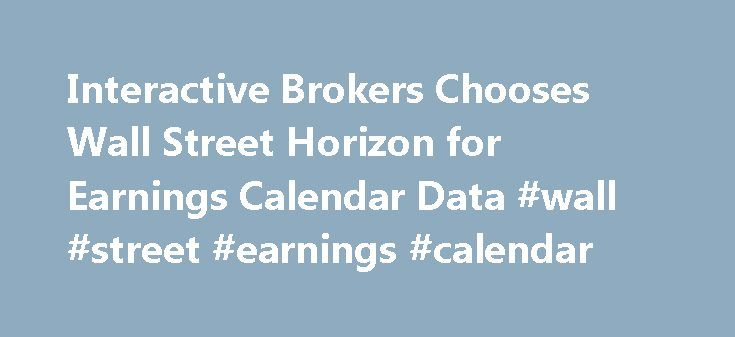 Interactive Brokers Chooses Wall Street Horizon for Earnings Calendar Data #wall #street #earnings #calendar http://earnings.remmont.com/interactive-brokers-chooses-wall-street-horizon-for-earnings-calendar-data-wall-street-earnings-calendar-3/  #wall street earnings calendar # Interactive Brokers Chooses Wall Street Horizon for Earnings Calendar Data Integration into Trader Workstation Adds Access to Fast, Accurate Calendar Information May 25, 2010 07:56 AM Eastern Daylight Time BOSTON–(…