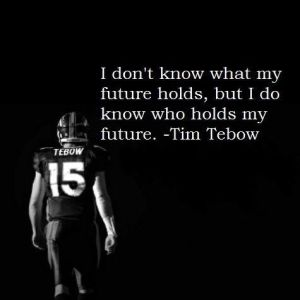 "My father always said, ""remember who's in charge"". I love Tim Tebow's love for God."