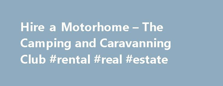 Hire a Motorhome – The Camping and Caravanning Club #rental #real #estate http://renta.remmont.com/hire-a-motorhome-the-camping-and-caravanning-club-rental-real-estate/  #motorhome rental uk # Hire a Motorhome Motorhome hire options Hire a motorhome for pick up in the UK or Ireland. Or click and collect your unit in the country of your choice using our European and Worldwide online Search Book service. Need help planning your trip? Worldwide tailor-made European Motorhome Hire Use our online…