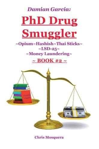 Damian Garcia Phd Drug Smuggler, Book Two: Opium~hashish~thai Sticks~lsd-25~money Laundering