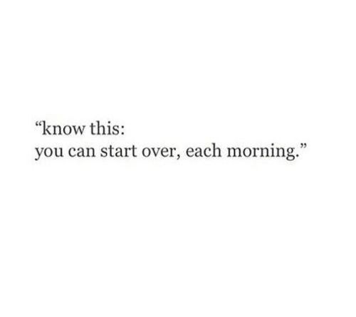 you can start over, each morning