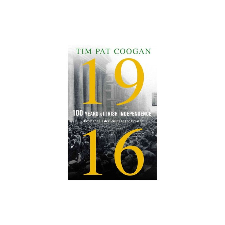 1916 100 Years of Irish Independence : From the Easter Rising to the Present (Hardcover) (Tim Pat