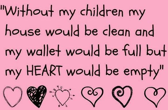 Without my children my house would be clean and my wallet would