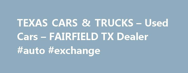 TEXAS CARS & TRUCKS – Used Cars – FAIRFIELD TX Dealer #auto #exchange http://japan.remmont.com/texas-cars-trucks-used-cars-fairfield-tx-dealer-auto-exchange/  #cars and trucks for sale # TEXAS CARS & TRUCKS – FAIRFIELD TX, 75840 TEXAS CARS & TRUCKS in TX has a committed group of sales employees with several years of knowledge about the Used Cars, Pickup Trucks industry and consumer's needs. Search our online dealership lot, request more information about our FAIRFIELD Used Cars, Used Pickup…