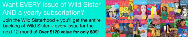 Grab the entire backlog of Wild Sister Magazine AND a year's subscription for the next 12 issues AND membership to the Wild Sisterhood online tribe for $99!