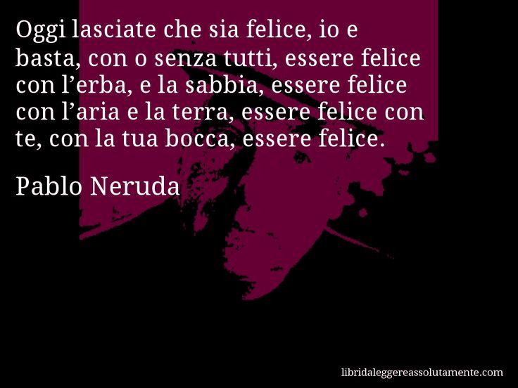 Aforisma di Pablo Neruda , Oggi lasciate che sia felice, io e basta, con o senza tutti, essere felice con l'erba, e la sabbia, essere felice con l'aria e la terra, essere felice con te, con la tua bocca, essere felice.