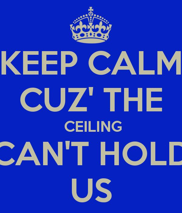 Keep calm cuz ceiling cant hold us - Google Search