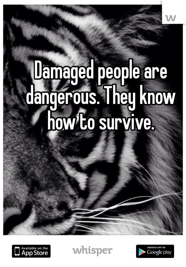 Damaged people are dangerous. They know how to survive. WOW what an inspiring message!