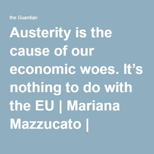 Austerity is the cause of our economic woes. It's nothing to do with the EU   Mariana Mazzucato   Opinion   The Guardian