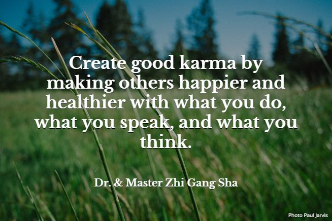 Create good karma by making others happier and healthier with what you do, what you speak, and what you think.. Dr. & Master Zhi Gang Sha #MasterSha #healing #spirituality #love #karma #forgiveness #energy