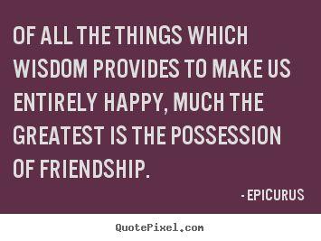 Epicurus Quotes - Of all the things which wisdom provides to make us entirely happy, much the greatest is the possession of friendship.