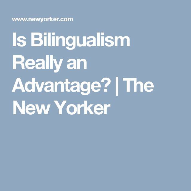 Is Bilingualism Really an Advantage?   The New Yorker