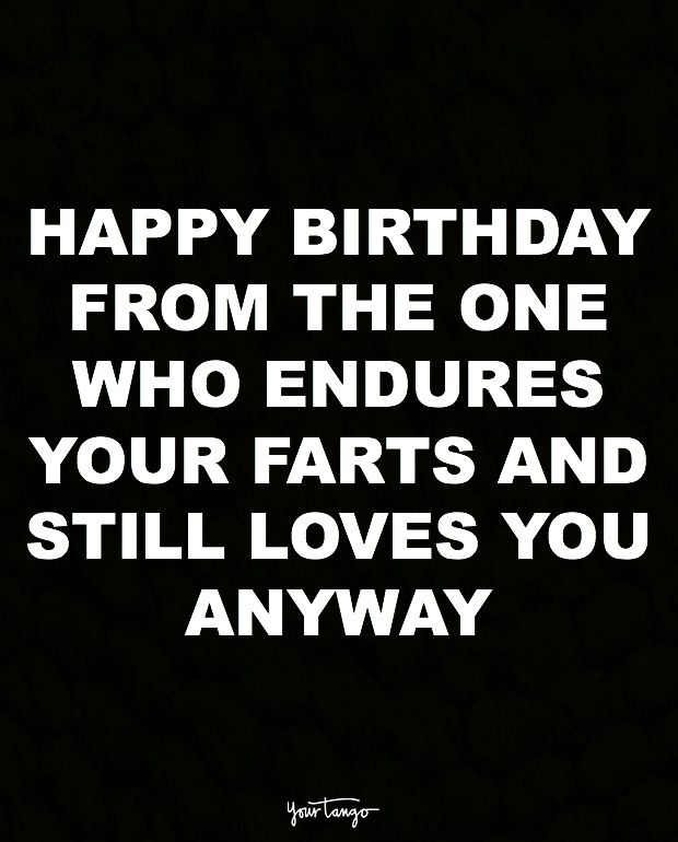 """""""Happy birthday from the one who endures your farts and still loves you anyway."""""""