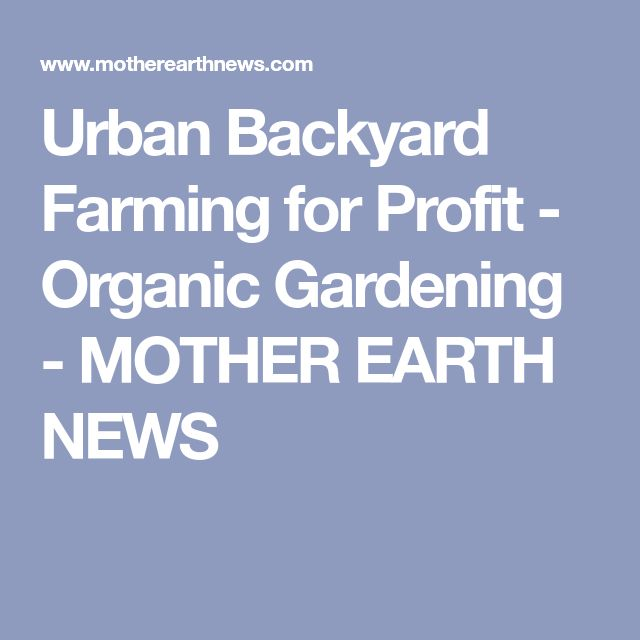 Urban Backyard Farming for Profit - Organic Gardening - MOTHER EARTH NEWS