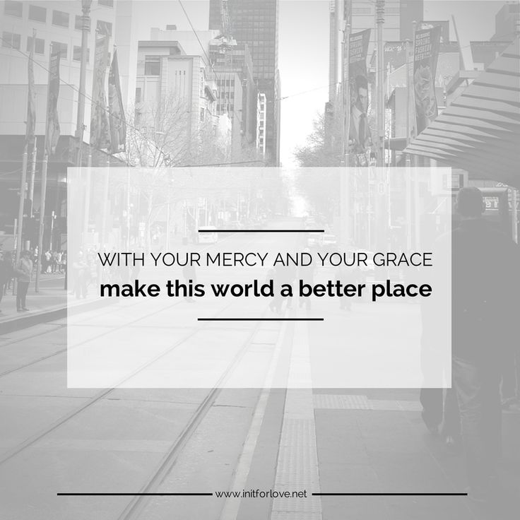 with your mercy and your grace, make this world a better place