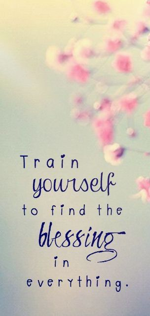 Train yourself to find the #blessing in everything.