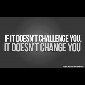 If it doesn't CHALLENGE you, it doesn't CHANGE YOU!  BRING IT ON!!!!! @Maria Silvia Cornejo
