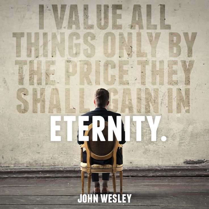 "Quote by John Wesley, on things that we should really value, eternal things. ""I value all things only by the price they shall gain in eternity."""