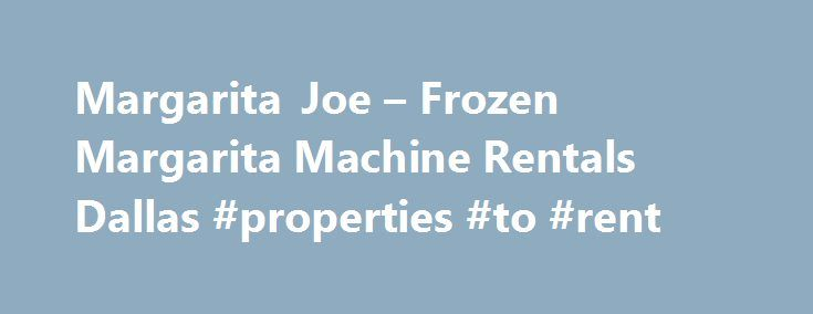 Margarita Joe – Frozen Margarita Machine Rentals Dallas #properties #to #rent http://rental.remmont.com/margarita-joe-frozen-margarita-machine-rentals-dallas-properties-to-rent/  #margarita machine rental # Margarita Joe based in Dallas, has been in the margarita machine rental business since 1984. We are the experts in quality frozen margarita machine rentals. No matter what the occasion; weddings, private events or any good time celebration, Margarita Joe will be the life of your party…