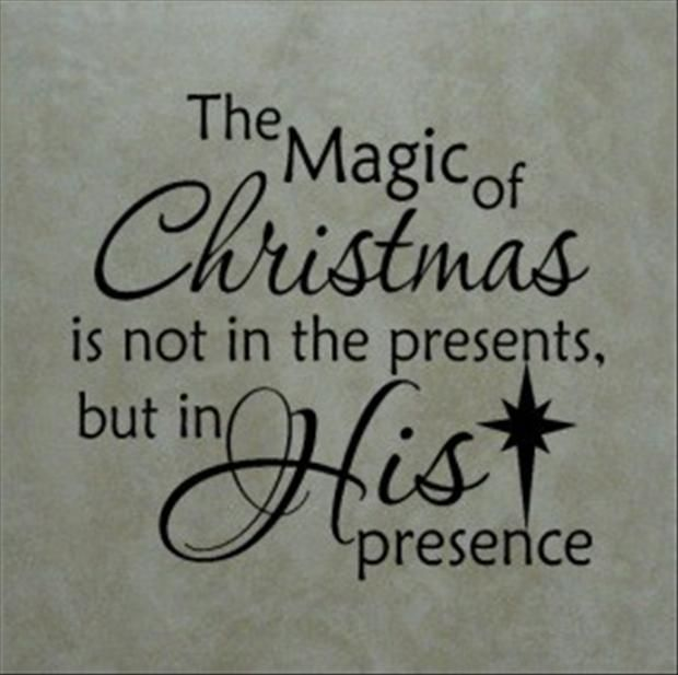 The Magic Of Christmas Is Not In The Presents, But In HIS Presence. ((So  True. We Always Spoil Our Kids A Little On Christmas  BUT We Always Make  Sure They ...