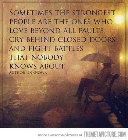 Sometimes the strongest people are the ones who love beyond all faults, cry behind closed doors and fight battles that nobody knows about.  -author unknown