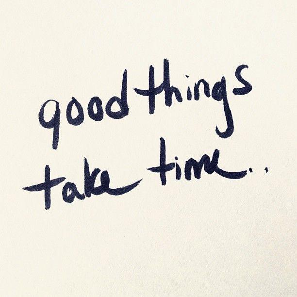 Good things take time!