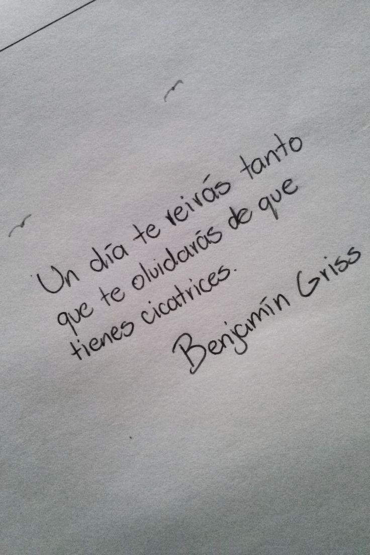 Un día te reirás tanto que te olvidaras que tienes cicatrices. –Benjamín Griss