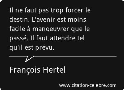 """""""Il ne faut pas trop forcer le destin. L'avenir est moins facile à manoeuvrer que le passé. Il faut attendre tel qu'il est prévu."""" François Hertel."""