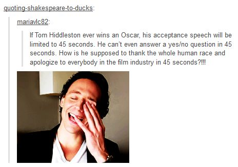 He'd flash his puppy dog eyes and the Oscar people would let him speak for 45 minutes even...I know I would.