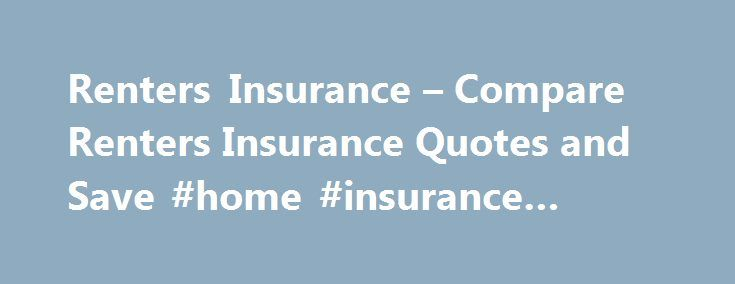 Renters Insurance – Compare Renters Insurance Quotes and Save #home #insurance #florida http://italy.remmont.com/renters-insurance-compare-renters-insurance-quotes-and-save-home-insurance-florida/  #renters insurance quotes # Renters Insurance If you rent an apartment or house, you need renters insurance. While your landlord is responsible for obtaining insurance for the building itself, that insurance does not cover your furniture, appliances or any other belongings. Nor does it provide you…