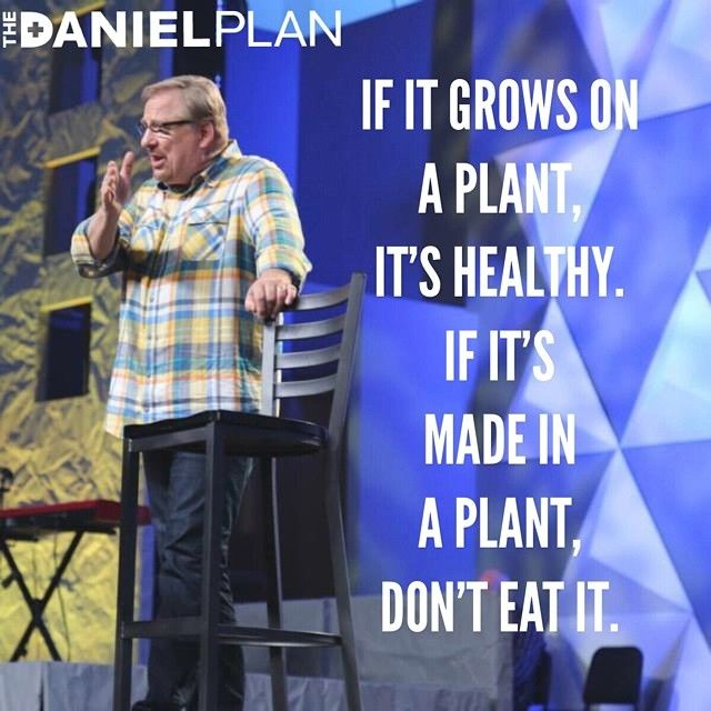 """Want to learn how to be healthy?  The Daniel Plan can help you.  Pastor Rick Warren says, """"If it grows on a plant it's healthy.  If it's made in a plant, don't eat it.""""  The Daniel Plan wants you to learn to love foods that will love you back.  You can get healthy with the help of The Daniel Plan.   For more information, click here: ww.danielplan.com"""