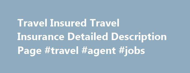 Travel Insured Travel Insurance Detailed Description Page #travel #agent #jobs http://travel.remmont.com/travel-insured-travel-insurance-detailed-description-page-travel-agent-jobs/  #travel insured # Travel Insured has its strengths quibbles: If you already know which Travel Insured plan you want your trip cost isn t over $25,000 per person click here to go to Travel Insured s secure online order form . Or call us toll free at 1-888-407-3854 to place your order over the telephone. […]The…