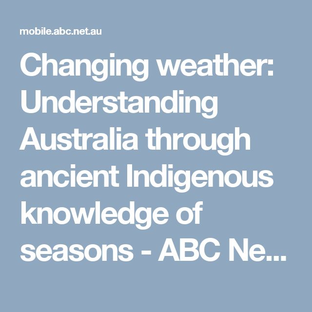 Changing weather: Understanding Australia through ancient Indigenous knowledge of seasons - ABC News (Australian Broadcasting Corporation)