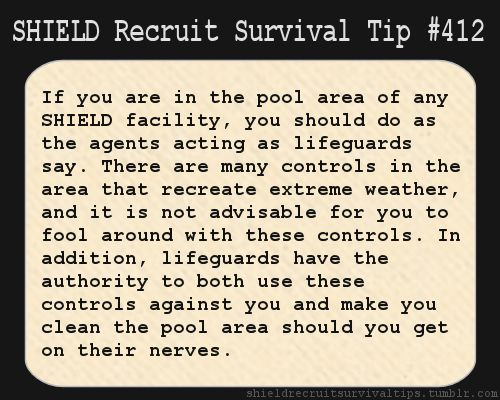 S.H.I.E.L.D. Recruit Survival Tip #412:If you are in the pool area of any S.H.I.E.L.D. facility, you should do as the agents acting as lifeguards say. There are many controls in the area that recreate extreme weather, and it is not advisable for you to fool around with these controls. In addition, lifeguards have the authority to both use these controls against you and make you clean the pool area should you get on their nerves. [Submitted by hitomimuse]