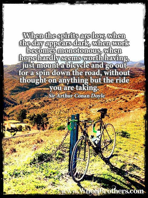 """When the spirit is low, when the day appears dark, when work becomes monotonous, when hope hardly seems worth having, just mount a bicycle and go out for a spin down the road, without thought on anything but the ride you are taking.""- Sir Arthur Conan Doyle #quote #inspiration #cycling"