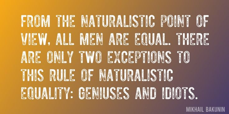 Quote by Mikhail Bakunin => From the naturalistic point of view, all men are equal. There are only two exceptions to this rule of naturalistic equality: geniuses and idiots.