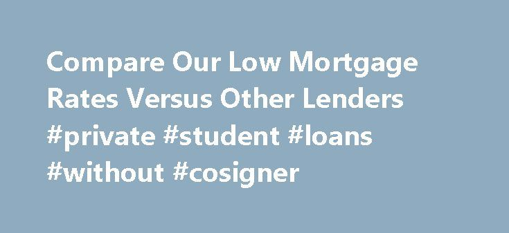 Compare Our Low Mortgage Rates Versus Other Lenders #private #student #loans #without #cosigner http://loans.nef2.com/2017/04/30/compare-our-low-mortgage-rates-versus-other-lenders-private-student-loans-without-cosigner/  #home loan rates comparison # Compare Mortgage Rates Rates current as of 11/17/15, 10:58AM. Compared with Guaranteed Rate's zero points option. Rates may vary by state. Please see Assumptions for more details. What Is A Mortgage Rate? A mortgage rate…  Read more