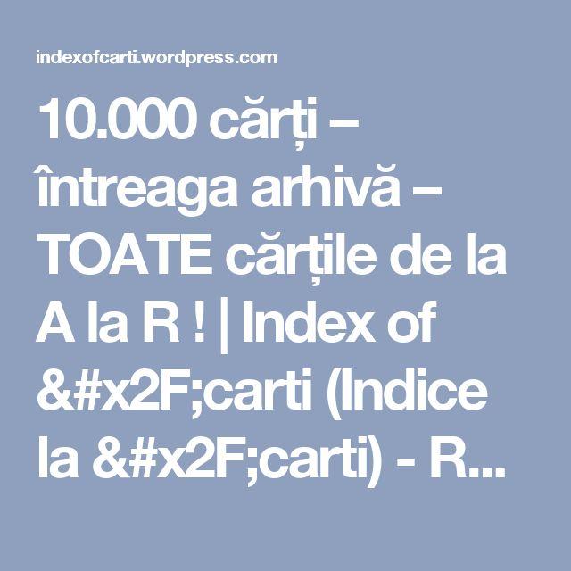 10.000 cărți – întreaga arhivă – TOATE cărțile de la A la R ! | Index of /carti (Indice la /carti) - Romanian books and ebooks !